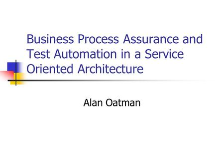 Business Process Assurance and Test Automation in a Service Oriented Architecture Alan Oatman.