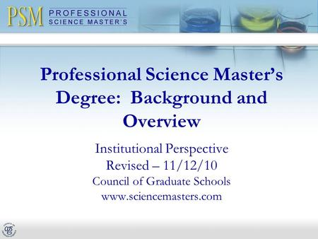 Professional Science Master's Degree: Background and Overview Institutional Perspective Revised – 11/12/10 Council of Graduate Schools www.sciencemasters.com.