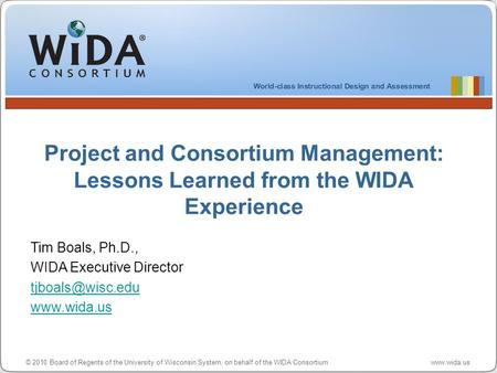 © 2010 Board of Regents of the University of Wisconsin System, on behalf of the WIDA Consortium www.wida.us Project and Consortium Management: Lessons.