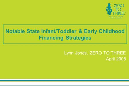 Notable State Infant/Toddler & Early Childhood Financing Strategies Lynn Jones, ZERO TO THREE April 2008.