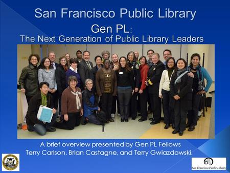 A brief overview presented by Gen PL Fellows Terry Carlson, Brian Castagne, and Terry Gwiazdowski. San Francisco Public Library.
