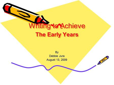 Writing to Achieve The Early Years By Debbie Jura August 13, 2009.