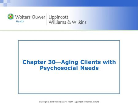 Copyright © 2012 Wolters Kluwer Health | Lippincott Williams & Wilkins Chapter 30Aging Clients with Psychosocial Needs.