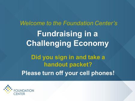 Fundraising in a Challenging Economy Did you sign in and take a handout packet? Please turn off your cell phones! Welcome to the Foundation Center's.