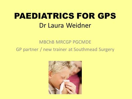 PAEDIATRICS FOR GPS Dr Laura Weidner MBChB MRCGP PGCMDE GP partner / new trainer at Southmead Surgery.