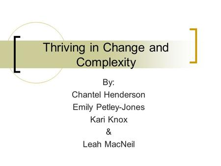 Thriving in Change and Complexity By: Chantel Henderson Emily Petley-Jones Kari Knox & Leah MacNeil.