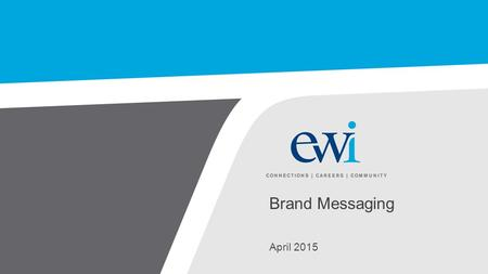 Brand Messaging April 2015. EWI Key Messaging This document includes brand attributes and key messages for EWI based upon primary and secondary research.