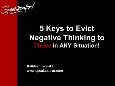 1 5 Keys to Evict Negative Thinking to Thrive in ANY Situation! Kathleen Ronald www.speaktacular.com.