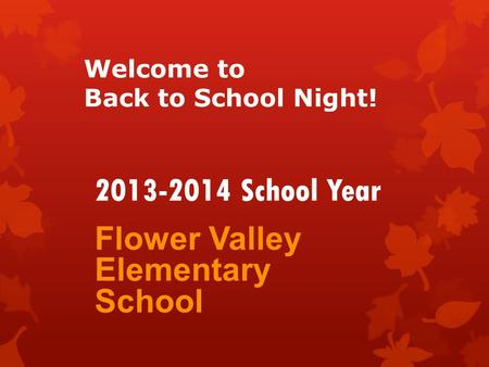 Welcome to Back to School Night! Flower Valley Elementary School 2013-2014 School Year.