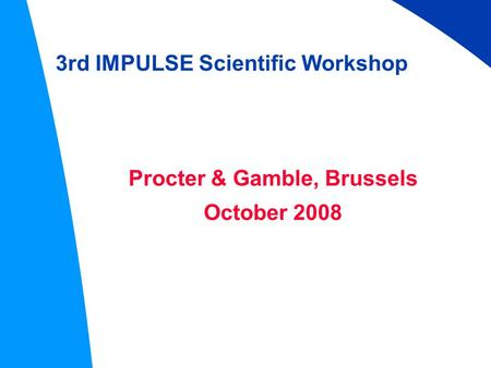 3rd IMPULSE Scientific Workshop Procter & Gamble, Brussels October 2008.