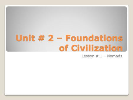 Unit # 2 – Foundations of Civilization Lesson # 1 – Nomads.