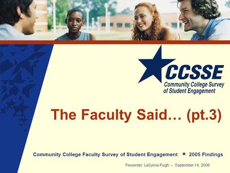 The Faculty Said… (pt.3) Community College Faculty Survey of Student Engagement 2005 Findings Presenter: LaSylvia Pugh – September 14, 2006.