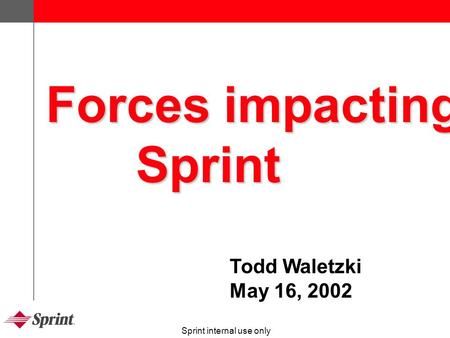 Sprint internal use only Forces impacting Sprint Todd Waletzki May 16, 2002.