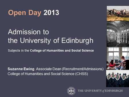 Open Day 2013 Admission to the University of Edinburgh Subjects in the College of Humanities and Social Science Suzanne Ewing Associate Dean (Recruitment/Admissions)