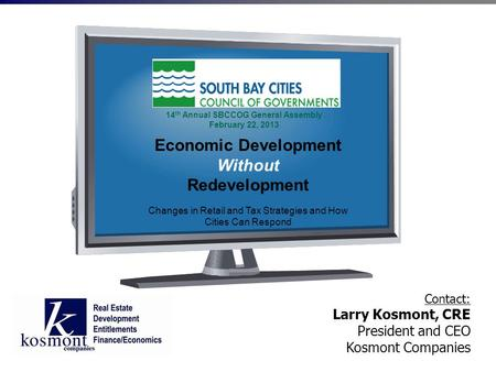 Contact: Larry Kosmont, CRE President and CEO Kosmont Companies Economic Development Without Redevelopment Changes in Retail and Tax Strategies and How.