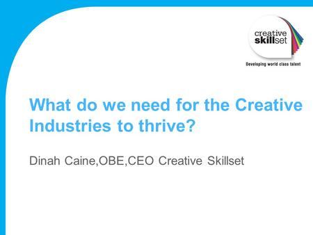 What do we need for the Creative Industries to thrive? Dinah Caine,OBE,CEO Creative Skillset.