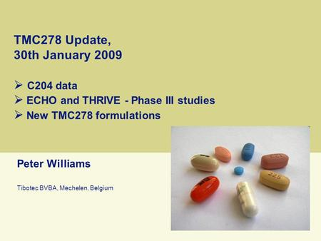 TMC278 Update, 30th January 2009  C204 data  ECHO and THRIVE - Phase III studies  New TMC278 formulations Peter Williams Tibotec BVBA, Mechelen, Belgium.