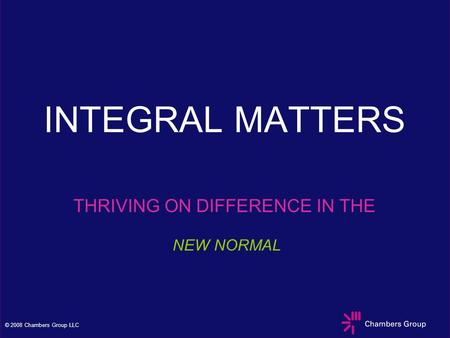 © 2008 Chambers Group LLC INTEGRAL MATTERS THRIVING ON DIFFERENCE IN THE NEW NORMAL.