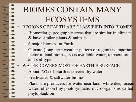 BIOMES CONTAIN MANY ECOSYSTEMS REGIONS OF EARTH ARE CLASSIFIED INTO BIOMES –Biome=large geographic areas that are similar in climate & have similar plants.