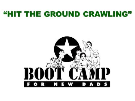 """HIT THE GROUND CRAWLING"". BOOT CAMP FOR NEW DADS Bringing Out the Best in New Fathers Dad's Issues New Moms New Babies Forming Families Communication."