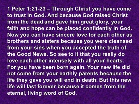 1 Peter 1:21-23 – Through Christ you have come to trust in God. And because God raised Christ from the dead and gave him great glory, your faith and hope.
