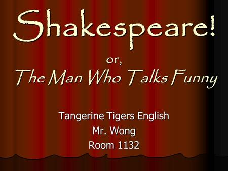 Shakespeare! or, The Man Who Talks Funny Tangerine Tigers English Mr. Wong Room 1132.