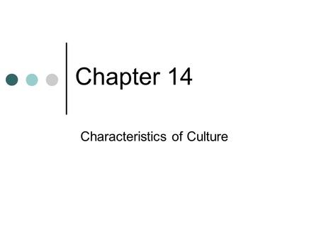 Chapter 14 Characteristics of Culture. Chapter Preview What is Culture? Why Do Cultures Exist? Ethnocentrism: Are Some Cultures Better than Others?