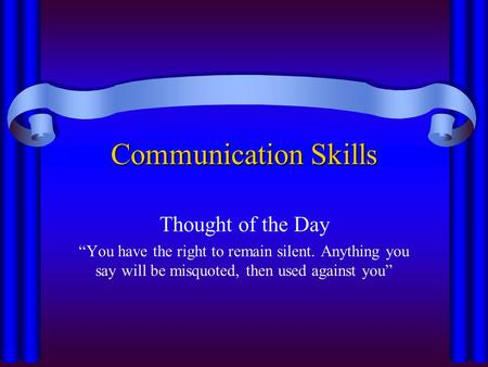"Communication Skills Thought of the Day ""You have the right to remain silent. Anything you say will be misquoted, then used against you"""