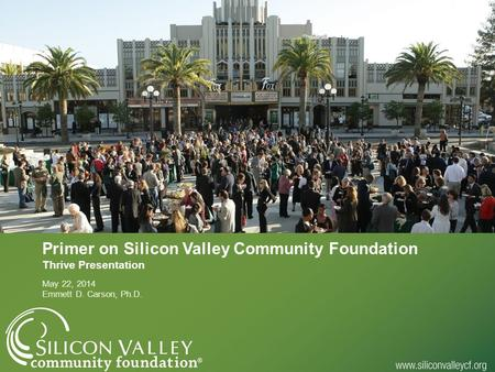 Primer on Silicon Valley Community Foundation Thrive Presentation May 22, 2014 Emmett D. Carson, Ph.D.