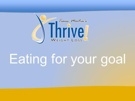 Eating for your goal. www.ThriveWeightLoss.com Thrive Weight Loss Before we begin Level II, let's take this opportunity to look back on how far we've.