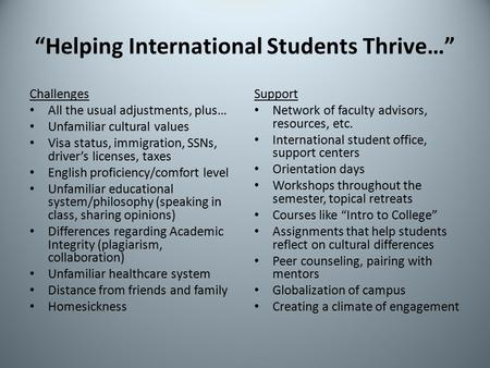 """Helping International Students Thrive…"" Challenges All the usual adjustments, plus… Unfamiliar cultural values Visa status, immigration, SSNs, driver's."