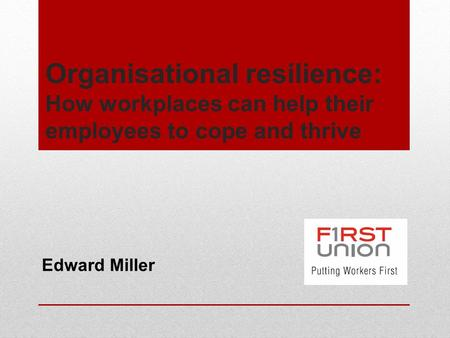 Organisational resilience: How workplaces can help their employees to cope and thrive Edward Miller.