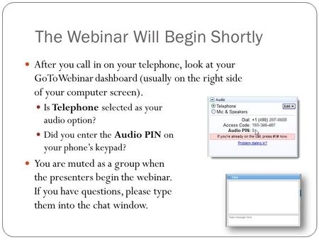 The Webinar Will Begin Shortly After you call in on your telephone, look at your GoToWebinar dashboard (usually on the right side of your computer screen).