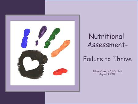 Nutritional Assessment- Failure to Thrive Eileen Cress, MS, RD, LDN August 9, 2012.