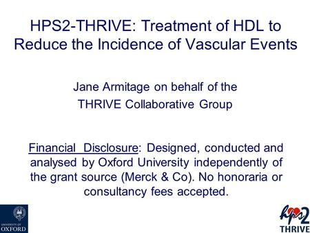 HPS2-THRIVE: Treatment of HDL to Reduce the Incidence of Vascular Events Jane Armitage on behalf of the THRIVE Collaborative Group Financial Disclosure: