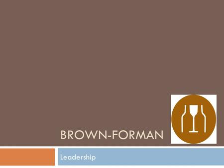 Leadership BROWN-FORMAN. HISTORY  Founded by George Garvin Forman in 1870  150 years of history  One of the largest American-owned spirits and wine.