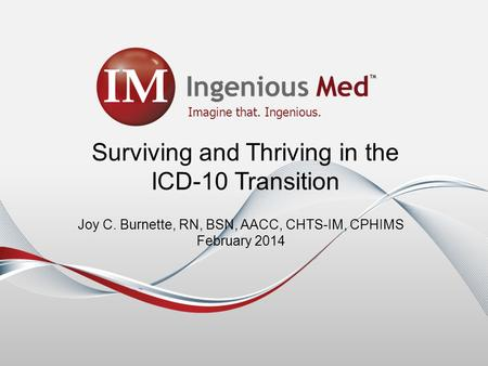 Imagine that. Ingenious. Surviving and Thriving in the ICD-10 Transition Joy C. Burnette, RN, BSN, AACC, CHTS-IM, CPHIMS February 2014.