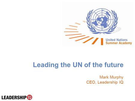 Leading the UN of the future Mark Murphy CEO, Leadership IQ.