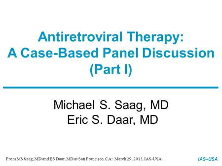 Slide 1 of XX IAS–USA Michael S. Saag, MD Eric S. Daar, MD Antiretroviral Therapy: A Case-Based Panel Discussion (Part I) MERGED: 03-21-13 From <strong>MS</strong> Saag,