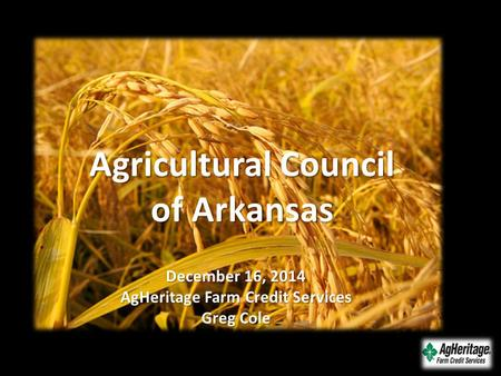 December 16, 2014 AgHeritage Farm Credit Services Greg Cole Agricultural Council of Arkansas.