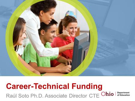 Career-Technical Funding Raúl Soto Ph.D. Associate Director CTE.