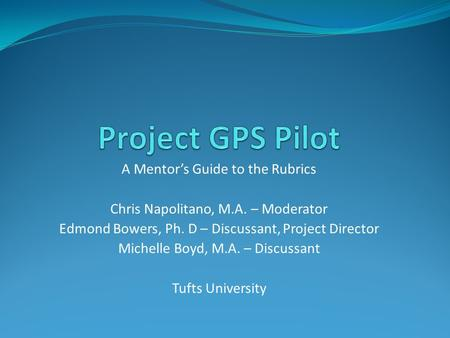 A Mentor's Guide to the Rubrics Chris Napolitano, M.A. – Moderator Edmond Bowers, Ph. D – Discussant, Project Director Michelle Boyd, M.A. – Discussant.