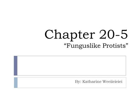 "Chapter 20-5 ""Funguslike Protists"" By: Katharine Weeiieieiei."