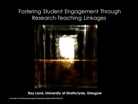 Fostering Student Engagement Through Research-Teaching Linkages Ray Land, University of Strathclyde, Glasgow University of York Annual Learning and Teaching.