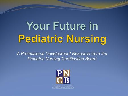A Professional Development Resource from the Pediatric Nursing Certification Board.