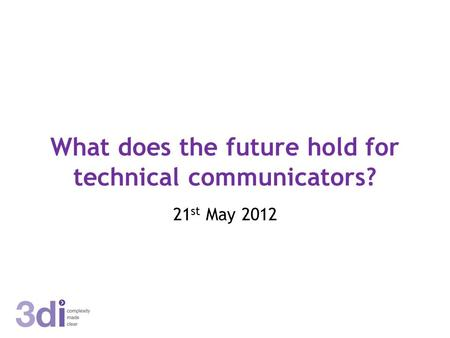 What does the future hold for technical communicators? 21 st May 2012.