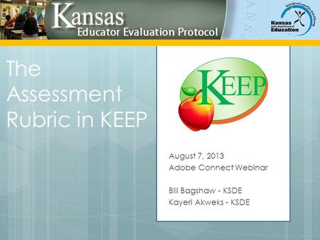 The Assessment Rubric in KEEP August 7, 2013 Adobe Connect Webinar Bill Bagshaw - KSDE Kayeri Akweks - KSDE.