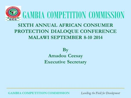 GAMBIA COMPETITION COMMISSION GAMBIA COMPETITION COMMISSION Levelling the Field for Development SIXTH ANNUAL AFRICAN CONSUMER PROTECTION DIALOQUE CONFERENCE.