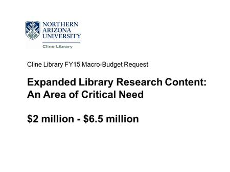 Cline Library FY15 Macro-Budget Request Expanded Library Research Content: An Area of Critical Need $2 million - $6.5 million.