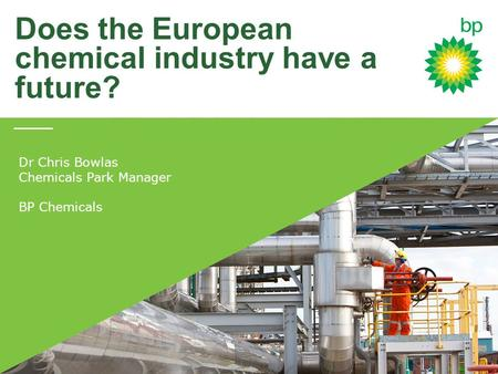 Does the European chemical industry have a future? Dr Chris Bowlas Chemicals Park Manager BP Chemicals.